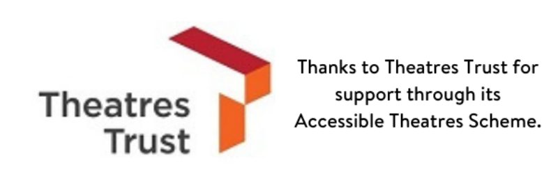 Thanks To Theatres Trust For Support Through Its Accessible Theatres Scheme